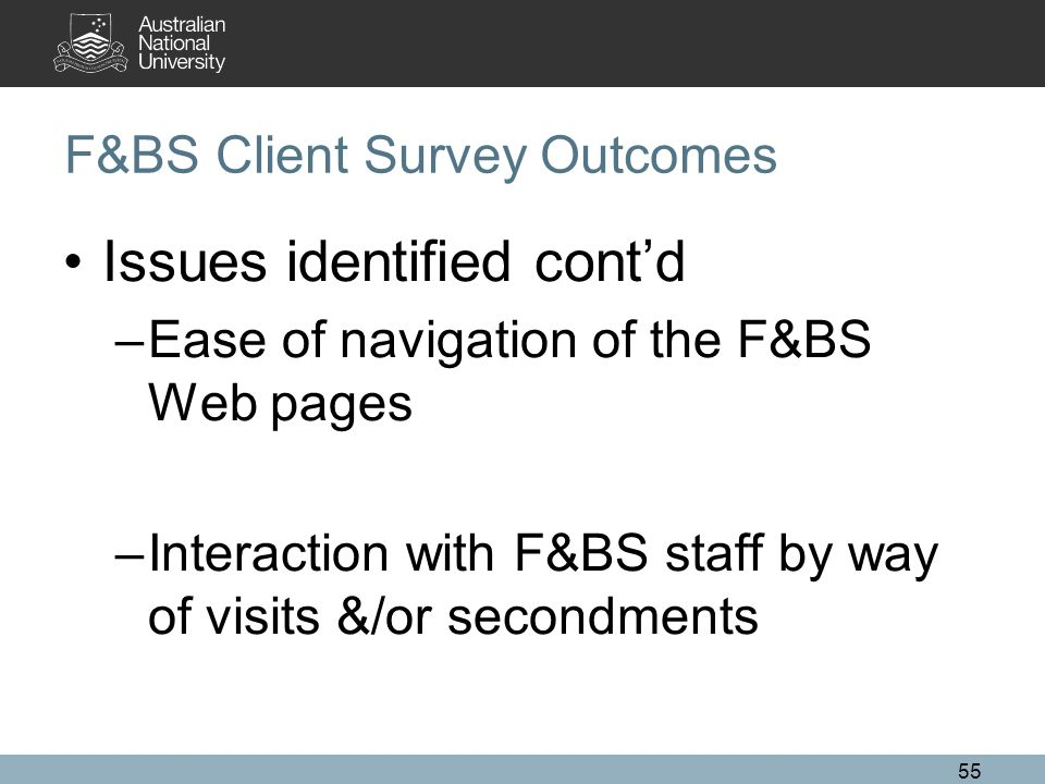 55 F&BS Client Survey Outcomes Issues identified cont'd –Ease of navigation of the F&BS Web pages –Interaction with F&BS staff by way of visits &/or secondments