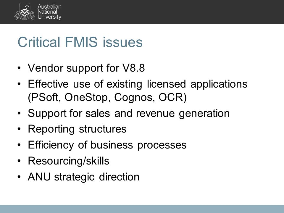 Critical FMIS issues Vendor support for V8.8 Effective use of existing licensed applications (PSoft, OneStop, Cognos, OCR) Support for sales and revenue generation Reporting structures Efficiency of business processes Resourcing/skills ANU strategic direction