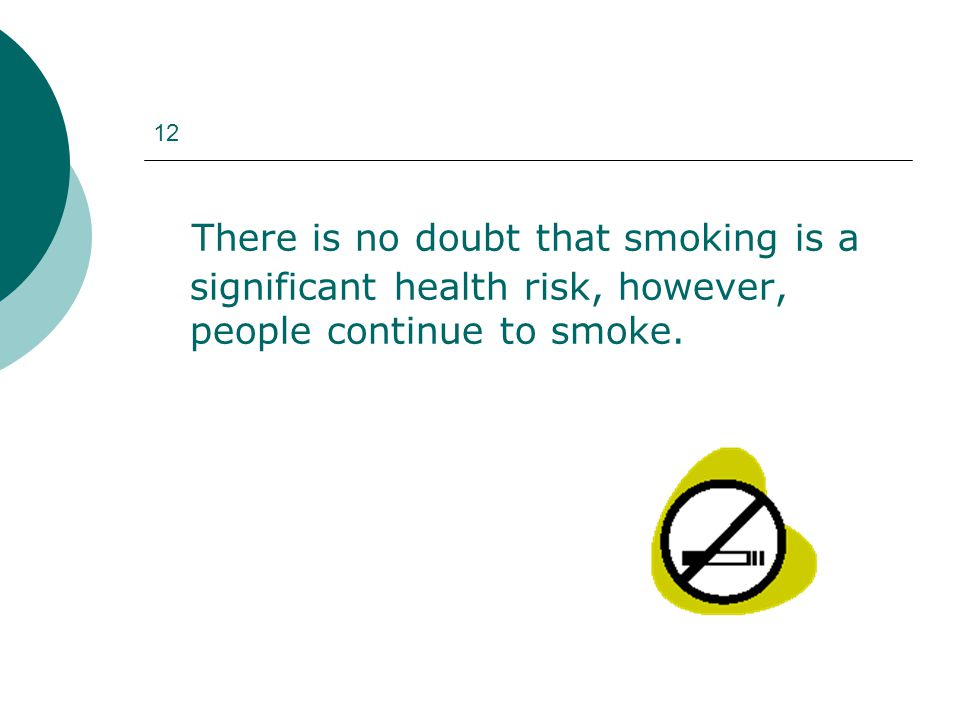 12 There is no doubt that smoking is a significant health risk, however, people continue to smoke.
