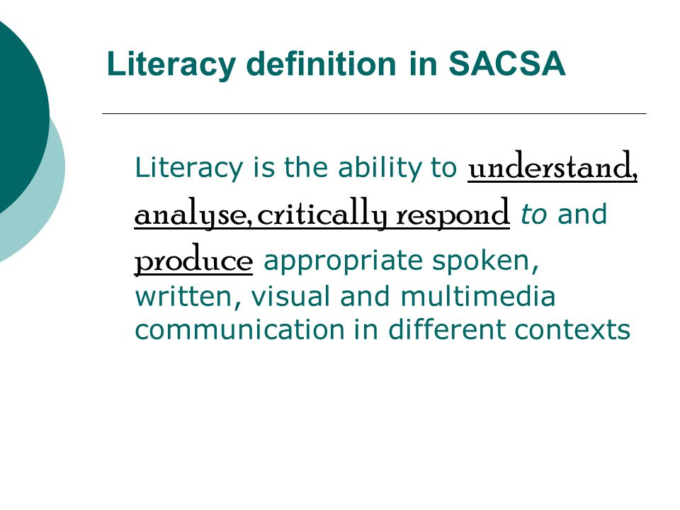Literacy definition in SACSA Literacy is the ability to understand, analyse, critically respond to and produce appropriate spoken, written, visual and multimedia communication in different contexts