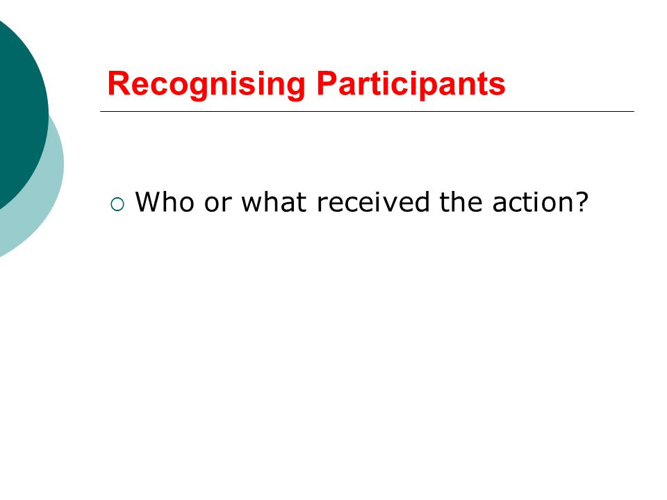 Recognising Participants  Who or what received the action