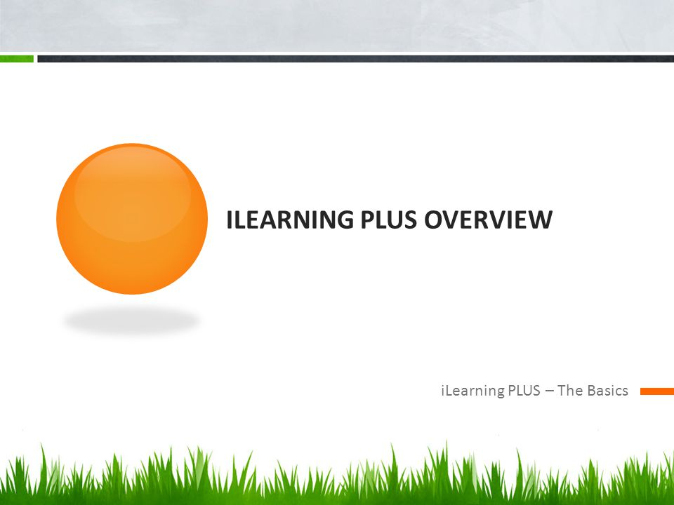 ILEARNING PLUS OVERVIEW iLearning PLUS – The Basics