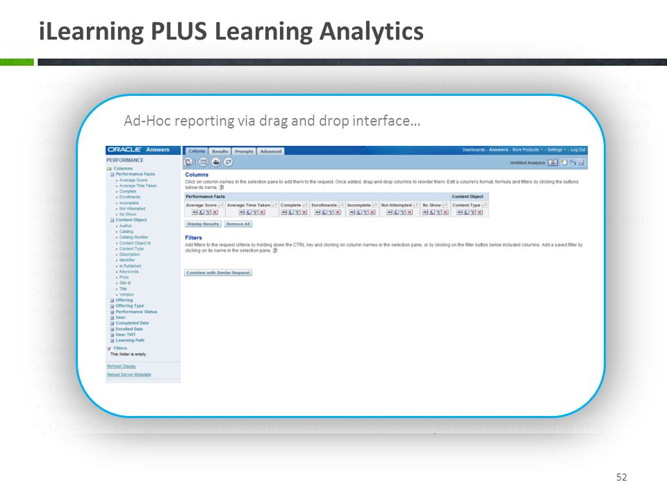 iLearning PLUS Learning Analytics 52 iLearning PLUS provides a real time / ad-hoc reporting tool that uses a data warehouse to enable the creation of ad-hoc reports, historical reports and data dashboards that can be customized by the end user.