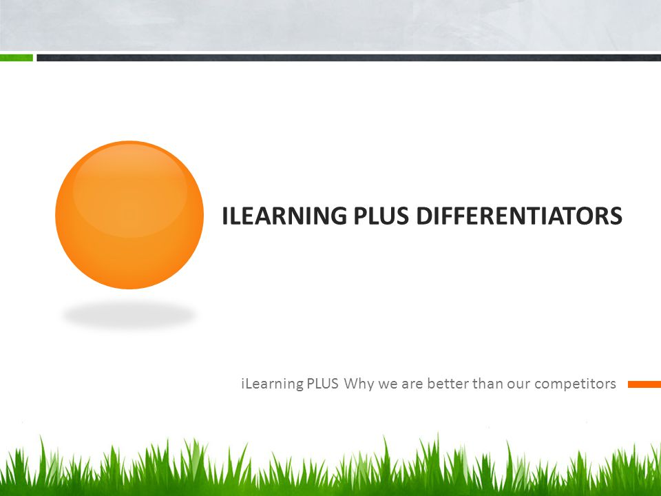 ILEARNING PLUS DIFFERENTIATORS iLearning PLUS Why we are better than our competitors