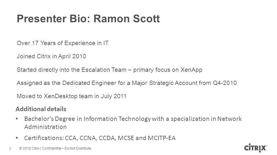 © 2012 Citrix | Confidential – Do Not Distribute Presenter Bio: Ramon Scott 2 Over 17 Years of Experience in IT Joined Citrix in April 2010 Started directly into the Escalation Team – primary focus on XenApp Assigned as the Dedicated Engineer for a Major Strategic Account from Q4-2010 Moved to XenDesktop team in July 2011 Additional details Bachelor's Degree in Information Technology with a specialization in Network Administration Certifications: CCA, CCNA, CCDA, MCSE and MCITP-EA