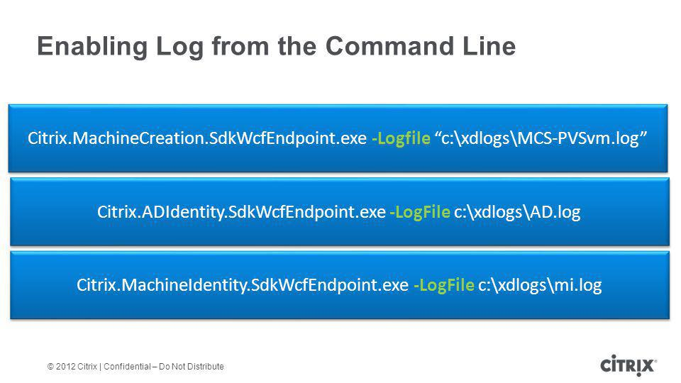 © 2012 Citrix | Confidential – Do Not Distribute Enabling Log from the Command Line –LogFile Service –LogFile Citrix.ADIdentity.SdkWcfEndpoint.exe -Lo