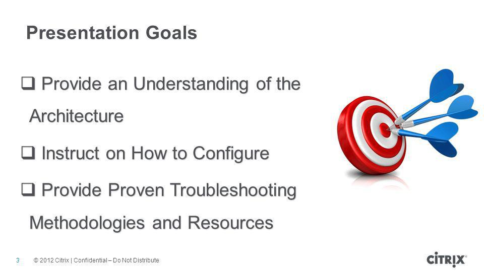© 2012 Citrix | Confidential – Do Not Distribute Presentation Goals 3  Provide an Understanding of the Architecture  Instruct on How to Configure  Provide Proven Troubleshooting Methodologies and Resources