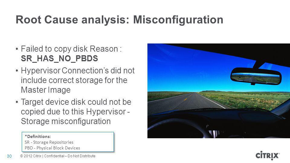 © 2012 Citrix | Confidential – Do Not Distribute Root Cause analysis: Misconfiguration 30 Failed to copy disk Reason : SR_HAS_NO_PBDS Hypervisor Conne