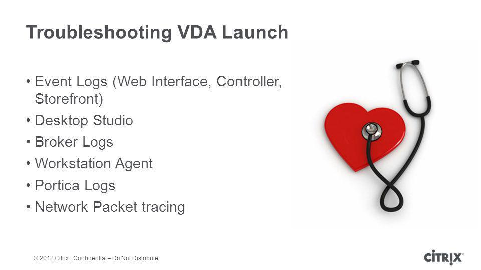 Troubleshooting VDA Launch Event Logs (Web Interface, Controller, Storefront) Desktop Studio Broker Logs Workstation Agent Portica Logs Network Packet