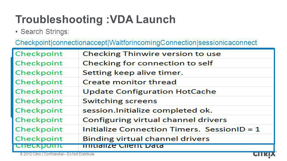 © 2012 Citrix | Confidential – Do Not Distribute Troubleshooting :VDA Launch Search Strings: Checkpoint|connectionaccept|WaitforincomingConnection|ses