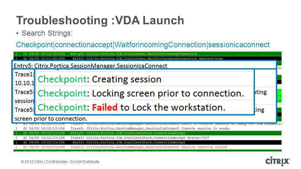 © 2012 Citrix | Confidential – Do Not Distribute Troubleshooting :VDA Launch Search Strings: Checkpoint|connectionaccept|WaitforincomingConnection|sessionicaconnect