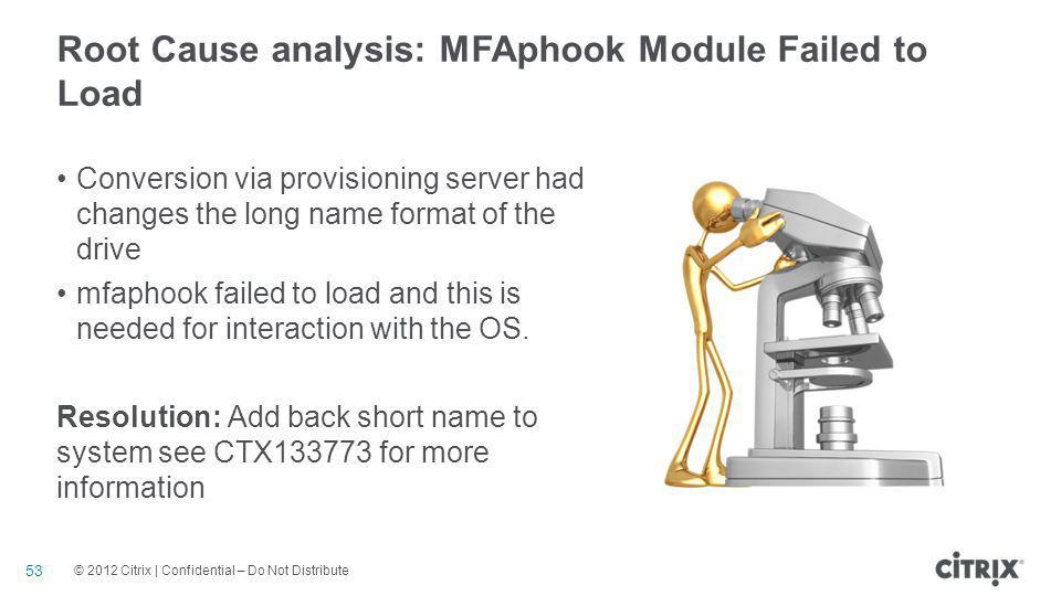 © 2012 Citrix | Confidential – Do Not Distribute Root Cause analysis: MFAphook Module Failed to Load 53 Conversion via provisioning server had changes