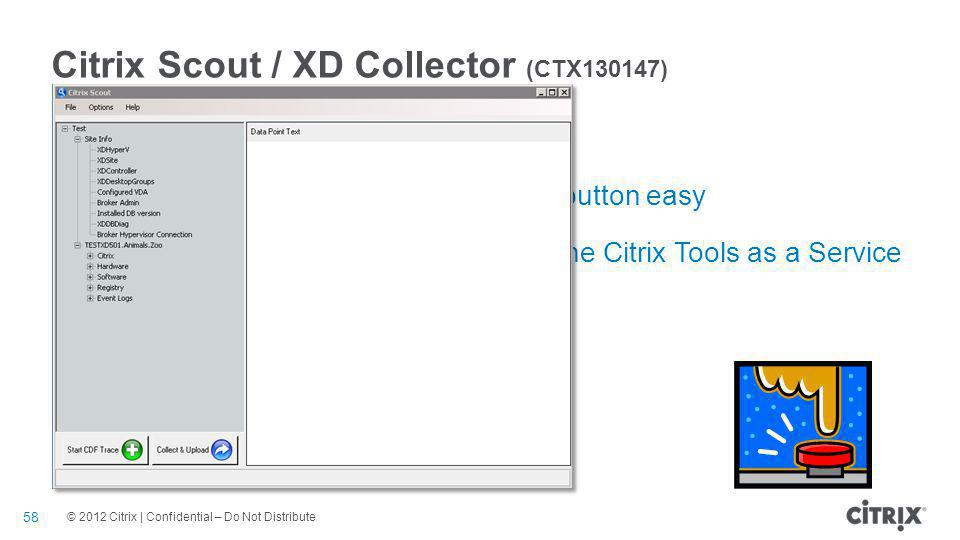 © 2012 Citrix | Confidential – Do Not Distribute Citrix Scout / XD Collector (CTX130147) 58 Push button easy data collection system Makes data collection and upload push button easy Integrates data collected by Scout with the Citrix Tools as a Service (TaaS) backend Simplifies data collection & analysis