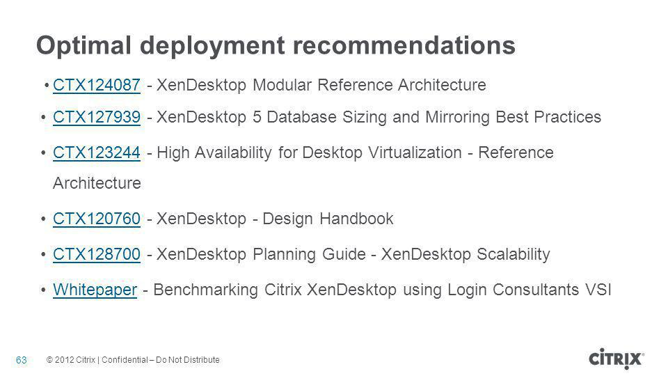 © 2012 Citrix | Confidential – Do Not Distribute Optimal deployment recommendations CTX124087 - XenDesktop Modular Reference ArchitectureCTX124087 CTX127939 - XenDesktop 5 Database Sizing and Mirroring Best PracticesCTX127939 CTX123244 - High Availability for Desktop Virtualization - Reference ArchitectureCTX123244 CTX120760 - XenDesktop - Design HandbookCTX120760 CTX128700 - XenDesktop Planning Guide - XenDesktop ScalabilityCTX128700 Whitepaper - Benchmarking Citrix XenDesktop using Login Consultants VSIWhitepaper 63