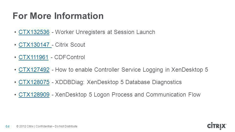 © 2012 Citrix | Confidential – Do Not Distribute For More Information CTX132536 - Worker Unregisters at Session LaunchCTX132536 CTX130147 - Citrix Sco