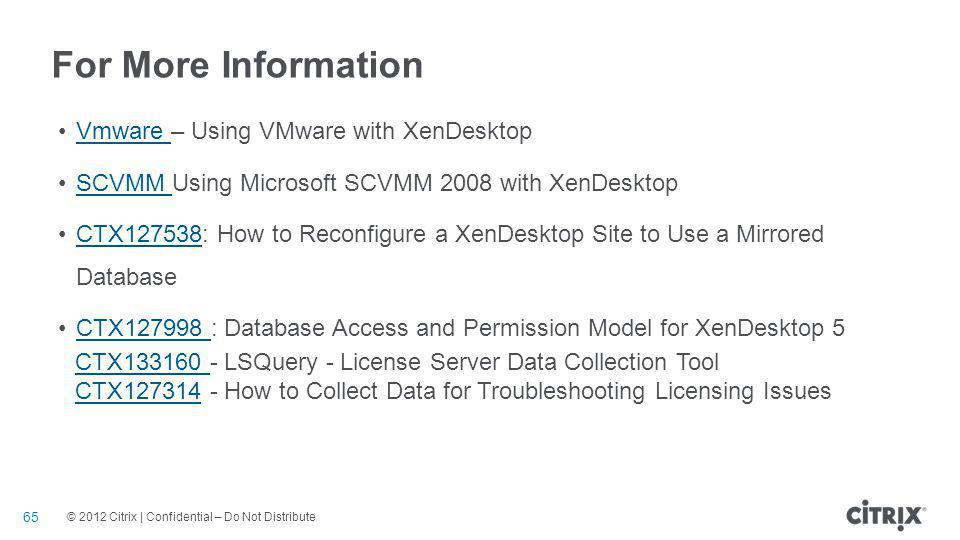 © 2012 Citrix | Confidential – Do Not Distribute For More Information Vmware – Using VMware with XenDesktopVmware SCVMM Using Microsoft SCVMM 2008 with XenDesktopSCVMM CTX127538: How to Reconfigure a XenDesktop Site to Use a Mirrored DatabaseCTX127538 CTX127998 : Database Access and Permission Model for XenDesktop 5CTX127998 CTX133160 CTX133160 - LSQuery - License Server Data Collection Tool CTX127314CTX127314 - How to Collect Data for Troubleshooting Licensing Issues 65