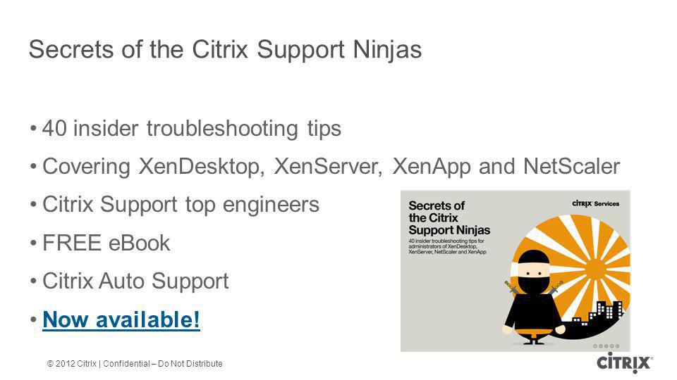 © 2012 Citrix | Confidential – Do Not Distribute 40 insider troubleshooting tips Covering XenDesktop, XenServer, XenApp and NetScaler Citrix Support top engineers FREE eBook Citrix Auto Support Now available.