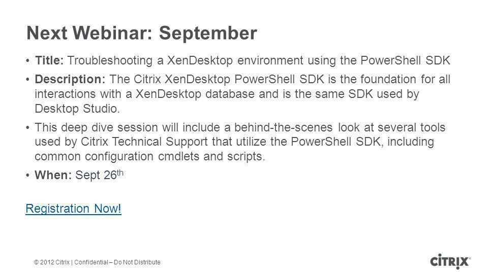 © 2012 Citrix | Confidential – Do Not Distribute Next Webinar: September Title: Troubleshooting a XenDesktop environment using the PowerShell SDK Description: The Citrix XenDesktop PowerShell SDK is the foundation for all interactions with a XenDesktop database and is the same SDK used by Desktop Studio.