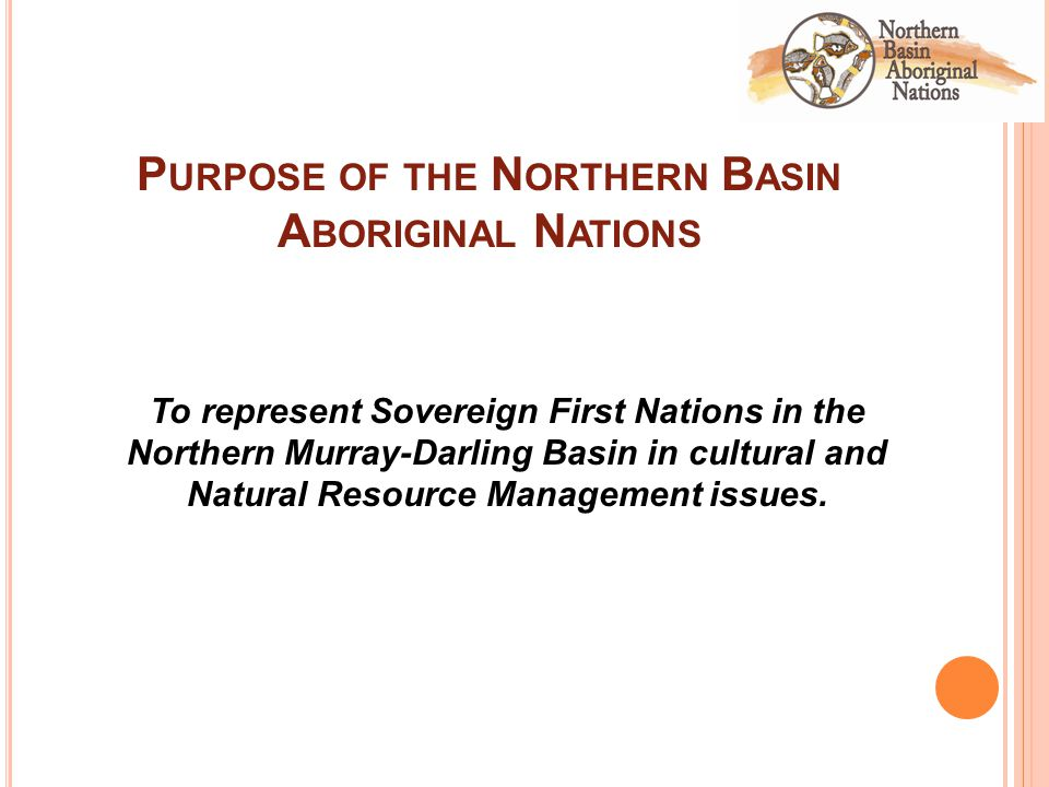 P URPOSE OF THE N ORTHERN B ASIN A BORIGINAL N ATIONS To represent Sovereign First Nations in the Northern Murray-Darling Basin in cultural and Natural Resource Management issues.