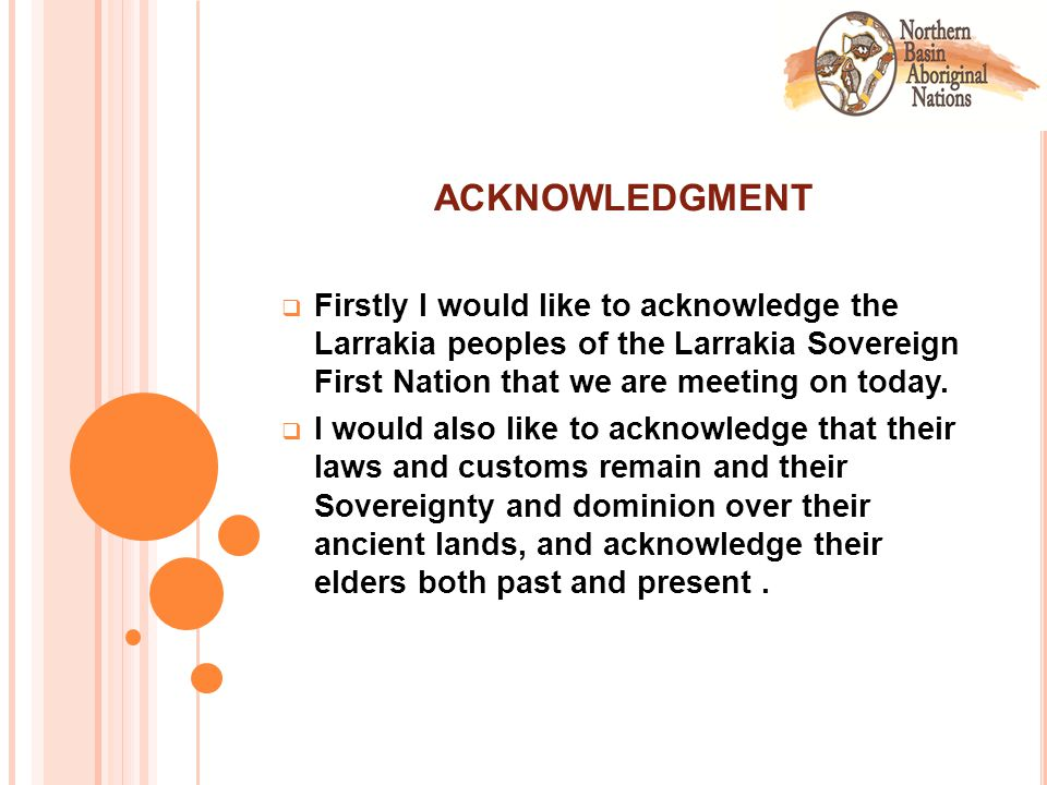 ACKNOWLEDGMENT  Firstly I would like to acknowledge the Larrakia peoples of the Larrakia Sovereign First Nation that we are meeting on today.