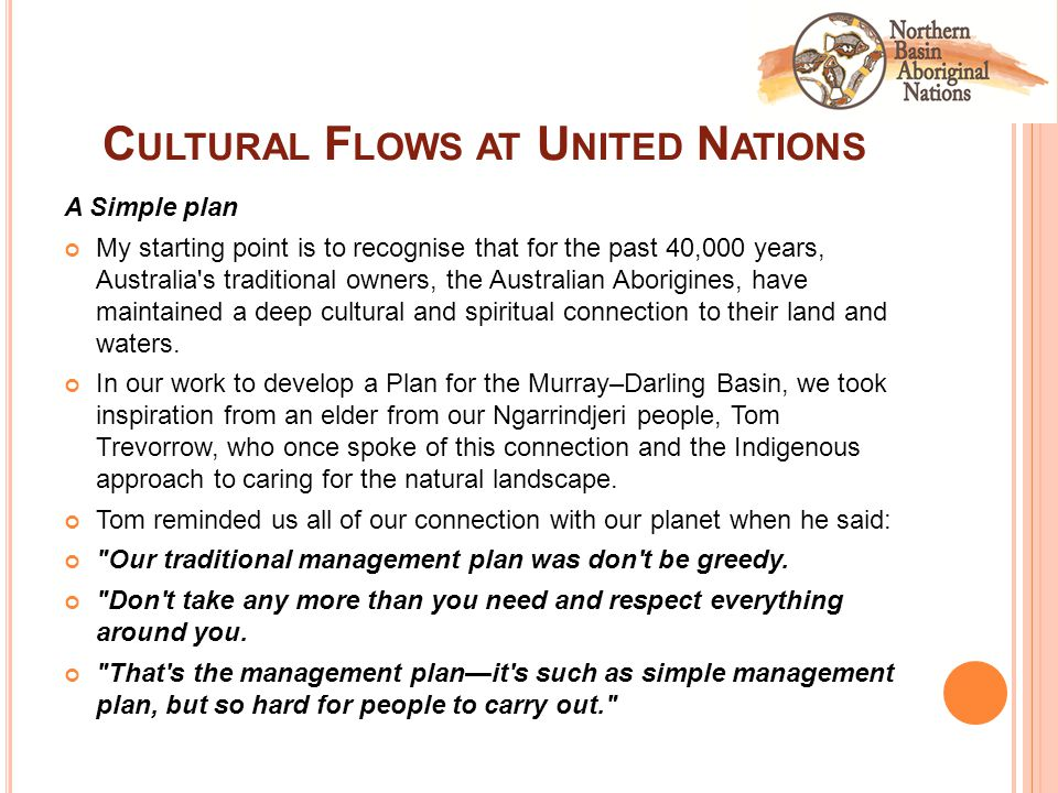 C ULTURAL F LOWS AT U NITED N ATIONS A Simple plan My starting point is to recognise that for the past 40,000 years, Australia s traditional owners, the Australian Aborigines, have maintained a deep cultural and spiritual connection to their land and waters.