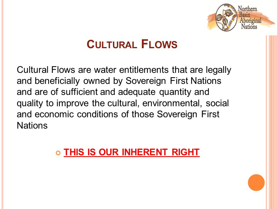 C ULTURAL F LOWS Cultural Flows are water entitlements that are legally and beneficially owned by Sovereign First Nations and are of sufficient and adequate quantity and quality to improve the cultural, environmental, social and economic conditions of those Sovereign First Nations THIS IS OUR INHERENT RIGHT