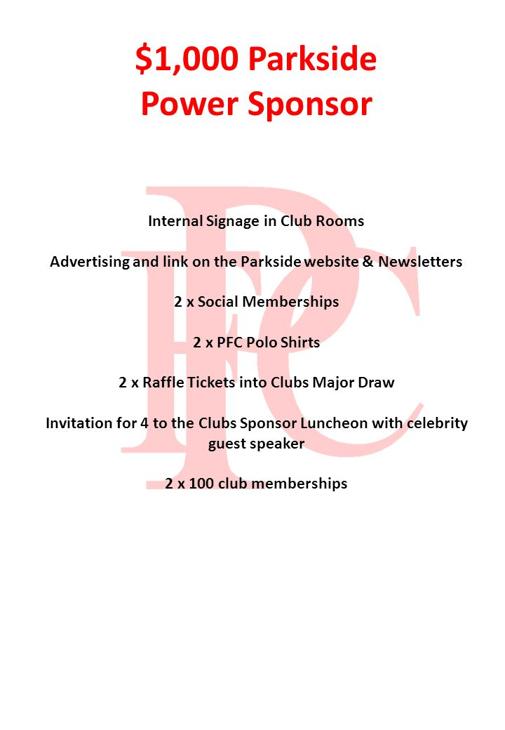 $1,000 Parkside Power Sponsor Internal Signage in Club Rooms Advertising and link on the Parkside website & Newsletters 2 x Social Memberships 2 x PFC Polo Shirts 2 x Raffle Tickets into Clubs Major Draw Invitation for 4 to the Clubs Sponsor Luncheon with celebrity guest speaker 2 x 100 club memberships