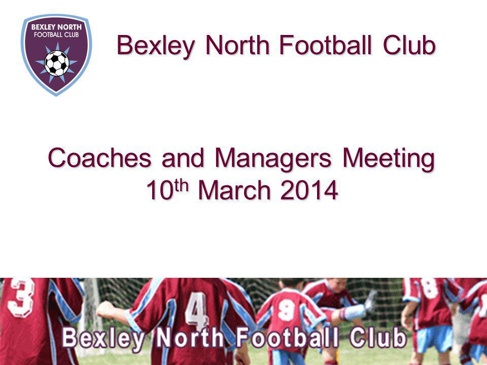 Coaches and Managers Meeting 10 th March 2014 Bexley North Football Club