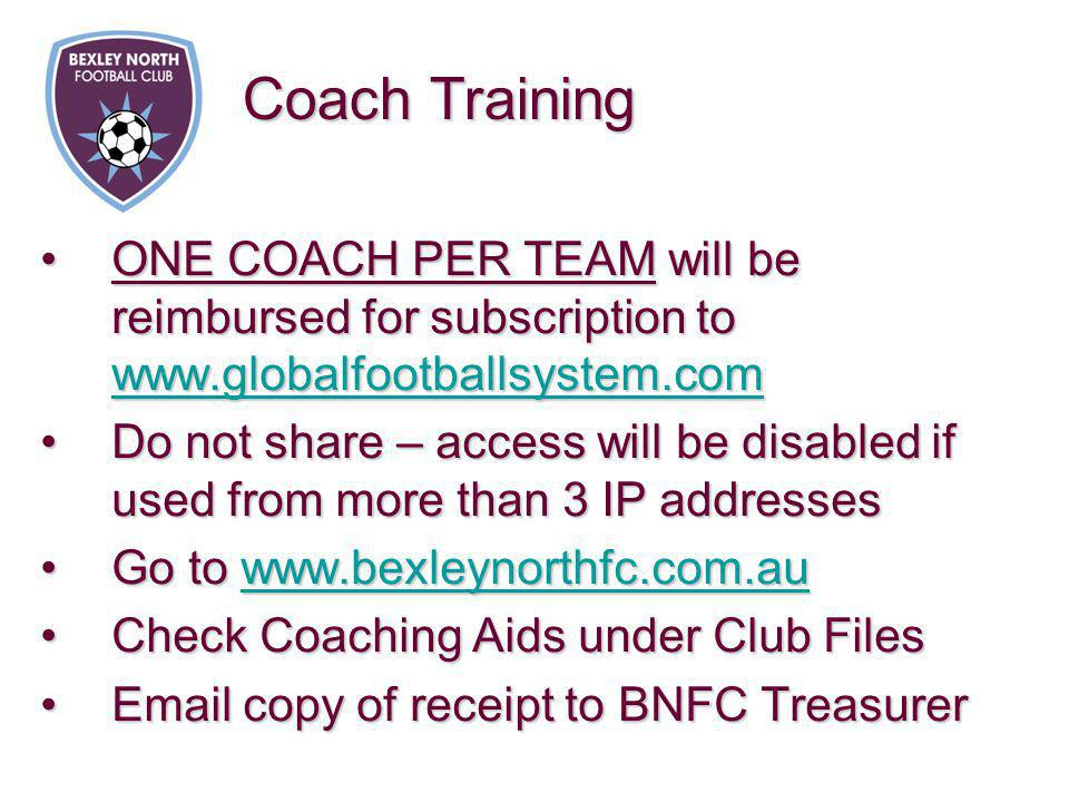 ONE COACH PER TEAM will be reimbursed for subscription to www.globalfootballsystem.comONE COACH PER TEAM will be reimbursed for subscription to www.globalfootballsystem.com www.globalfootballsystem.com Do not share – access will be disabled if used from more than 3 IP addressesDo not share – access will be disabled if used from more than 3 IP addresses Go to www.bexleynorthfc.com.auGo to www.bexleynorthfc.com.auwww.bexleynorthfc.com.au Check Coaching Aids under Club FilesCheck Coaching Aids under Club Files Email copy of receipt to BNFC TreasurerEmail copy of receipt to BNFC Treasurer Coach Training