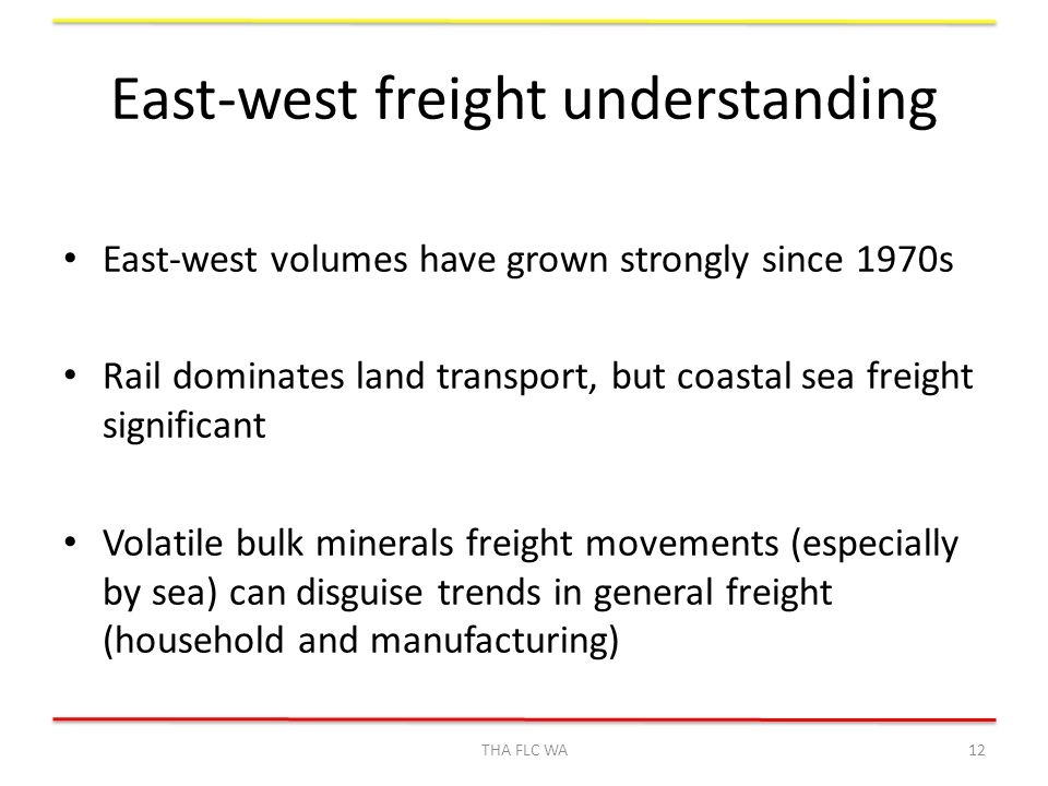 East-west freight understanding East-west volumes have grown strongly since 1970s Rail dominates land transport, but coastal sea freight significant Volatile bulk minerals freight movements (especially by sea) can disguise trends in general freight (household and manufacturing) THA FLC WA12