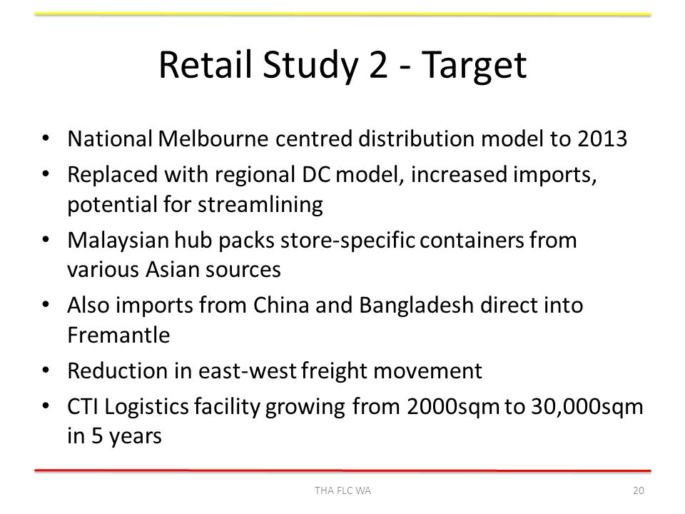 Retail Study 2 - Target National Melbourne centred distribution model to 2013 Replaced with regional DC model, increased imports, potential for streamlining Malaysian hub packs store-specific containers from various Asian sources Also imports from China and Bangladesh direct into Fremantle Reduction in east-west freight movement CTI Logistics facility growing from 2000sqm to 30,000sqm in 5 years THA FLC WA20