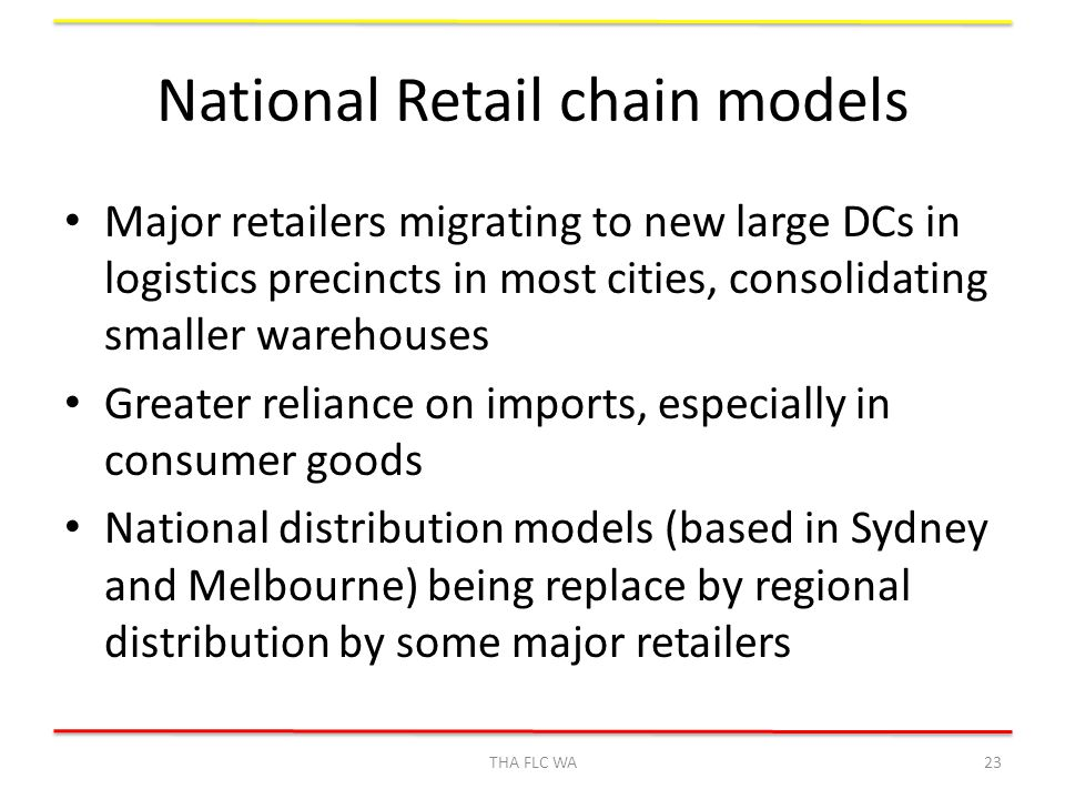 National Retail chain models Major retailers migrating to new large DCs in logistics precincts in most cities, consolidating smaller warehouses Greater reliance on imports, especially in consumer goods National distribution models (based in Sydney and Melbourne) being replace by regional distribution by some major retailers THA FLC WA23