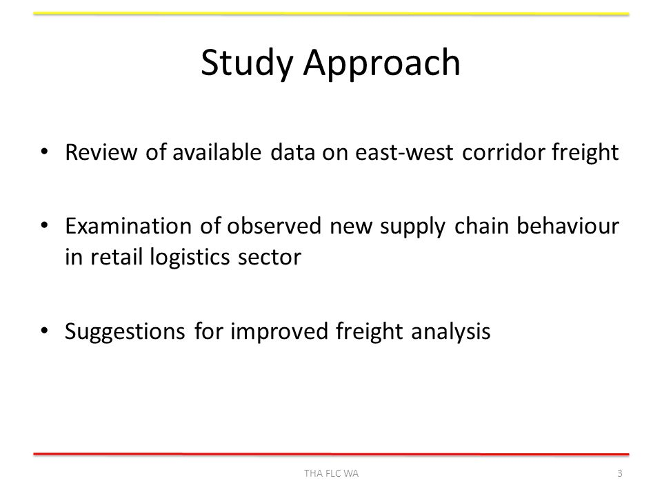 Study Approach Review of available data on east-west corridor freight Examination of observed new supply chain behaviour in retail logistics sector Suggestions for improved freight analysis THA FLC WA3