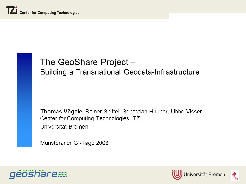 The GeoShare Project – Building a Transnational Geodata-Infrastructure Thomas Vögele, Rainer Spittel, Sebastian Hübner, Ubbo Visser Center for Computing Technologies, TZI Universität Bremen Münsteraner GI-Tage 2003