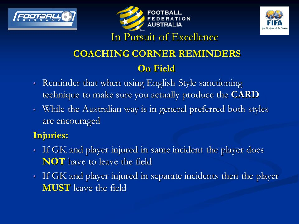 In Pursuit of Excellence COACHING CORNER REMINDERS On Field Reminder that when using English Style sanctioning technique to make sure you actually produce the CARD Reminder that when using English Style sanctioning technique to make sure you actually produce the CARD While the Australian way is in general preferred both styles are encouraged While the Australian way is in general preferred both styles are encouragedInjuries: If GK and player injured in same incident the player does NOT have to leave the field If GK and player injured in same incident the player does NOT have to leave the field If GK and player injured in separate incidents then the player MUST leave the field If GK and player injured in separate incidents then the player MUST leave the field