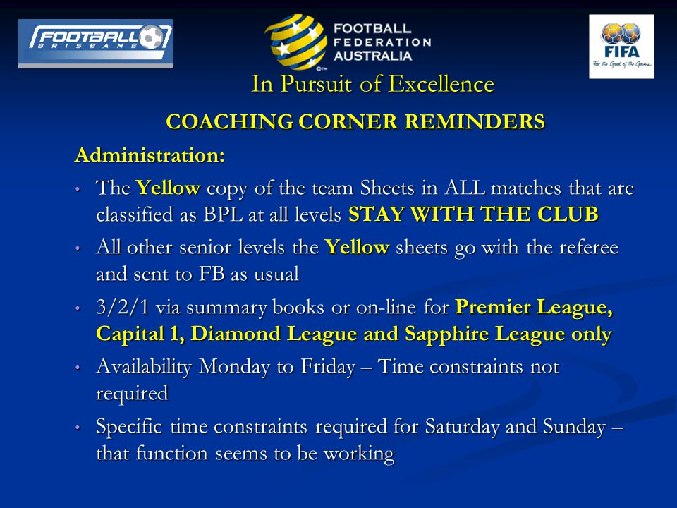 In Pursuit of Excellence COACHING CORNER REMINDERS Administration: The Yellow copy of the team Sheets in ALL matches that are classified as BPL at all levels STAY WITH THE CLUB The Yellow copy of the team Sheets in ALL matches that are classified as BPL at all levels STAY WITH THE CLUB All other senior levels the Yellow sheets go with the referee and sent to FB as usual All other senior levels the Yellow sheets go with the referee and sent to FB as usual 3/2/1 via summary books or on-line for Premier League, Capital 1, Diamond League and Sapphire League only 3/2/1 via summary books or on-line for Premier League, Capital 1, Diamond League and Sapphire League only Availability Monday to Friday – Time constraints not required Availability Monday to Friday – Time constraints not required Specific time constraints required for Saturday and Sunday – that function seems to be working Specific time constraints required for Saturday and Sunday – that function seems to be working