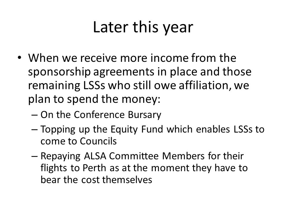 Later this year When we receive more income from the sponsorship agreements in place and those remaining LSSs who still owe affiliation, we plan to spend the money: – On the Conference Bursary – Topping up the Equity Fund which enables LSSs to come to Councils – Repaying ALSA Committee Members for their flights to Perth as at the moment they have to bear the cost themselves
