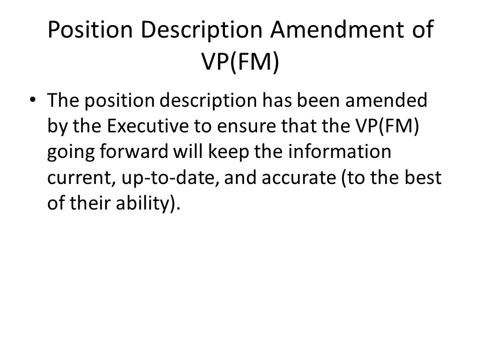 Position Description Amendment of VP(FM) The position description has been amended by the Executive to ensure that the VP(FM) going forward will keep the information current, up-to-date, and accurate (to the best of their ability).