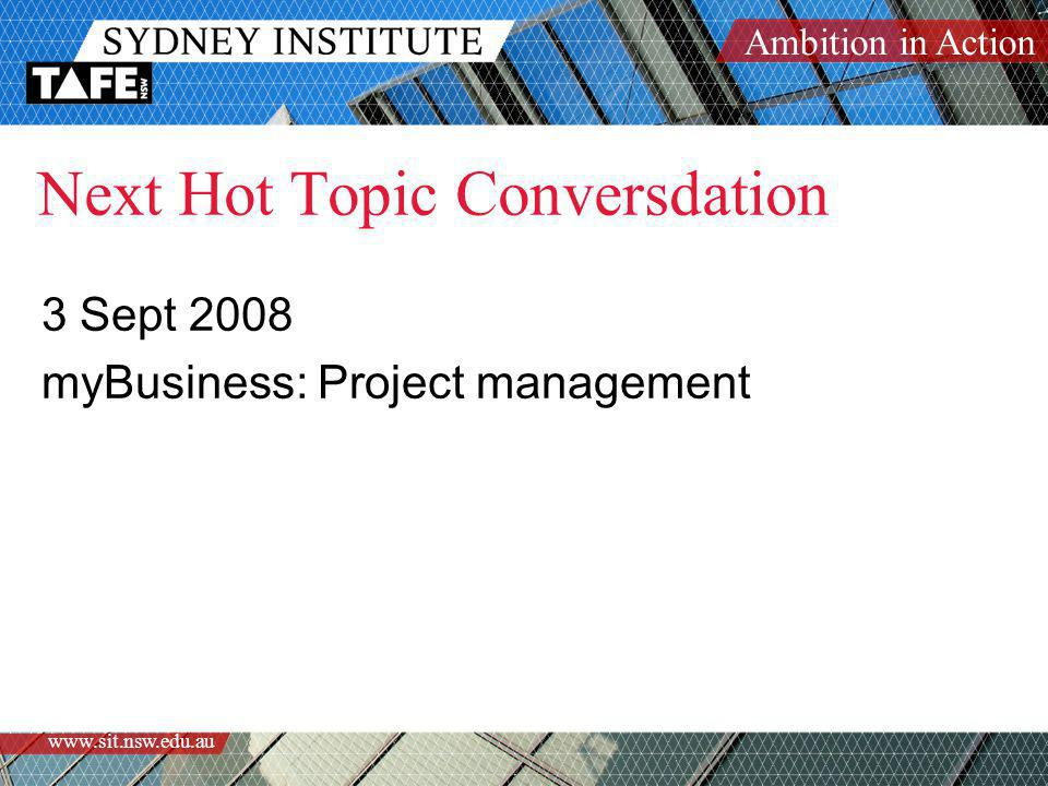 Ambition in Action www.sit.nsw.edu.au Next Hot Topic Conversdation 3 Sept 2008 myBusiness: Project management