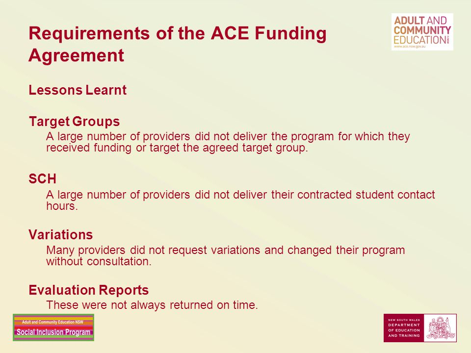 Requirements of the ACE Funding Agreement Lessons Learnt Target Groups A large number of providers did not deliver the program for which they received funding or target the agreed target group.