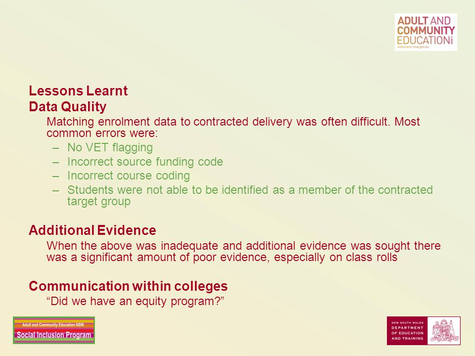 Lessons Learnt Data Quality Matching enrolment data to contracted delivery was often difficult. Most common errors were: –No VET flagging –Incorrect s
