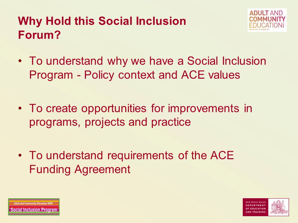 Why Hold this Social Inclusion Forum? To understand why we have a Social Inclusion Program - Policy context and ACE values To create opportunities for