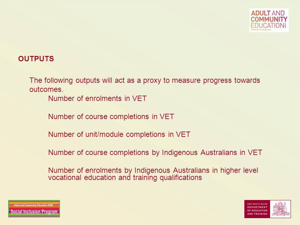 OUTPUTS The following outputs will act as a proxy to measure progress towards outcomes. Number of enrolments in VET Number of course completions in VE