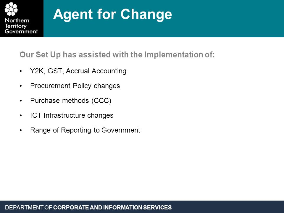 DEPARTMENT OF CORPORATE AND INFORMATION SERVICES Our Set Up has assisted with the Implementation of: Y2K, GST, Accrual Accounting Procurement Policy c
