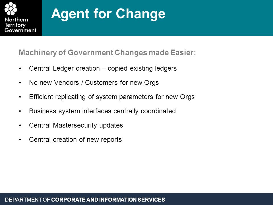 DEPARTMENT OF CORPORATE AND INFORMATION SERVICES Machinery of Government Changes made Easier: Central Ledger creation – copied existing ledgers No new
