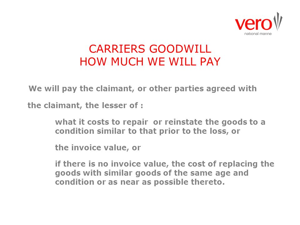 CARRIERS GOODWILL HOW MUCH WE WILL PAY We will pay the claimant, or other parties agreed with the claimant, the lesser of : what it costs to repair or