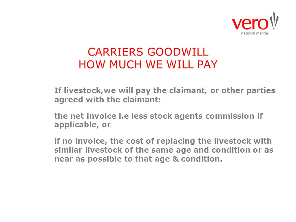 CARRIERS GOODWILL HOW MUCH WE WILL PAY If livestock,we will pay the claimant, or other parties agreed with the claimant: the net invoice i.e less stoc