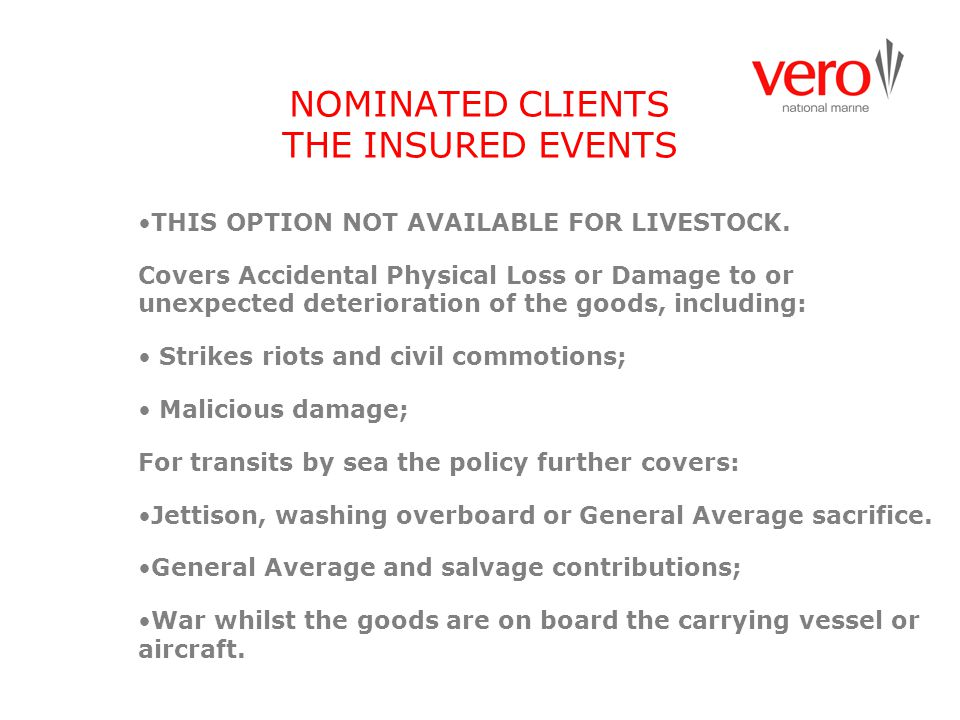 NOMINATED CLIENTS THE INSURED EVENTS THIS OPTION NOT AVAILABLE FOR LIVESTOCK. Covers Accidental Physical Loss or Damage to or unexpected deterioration