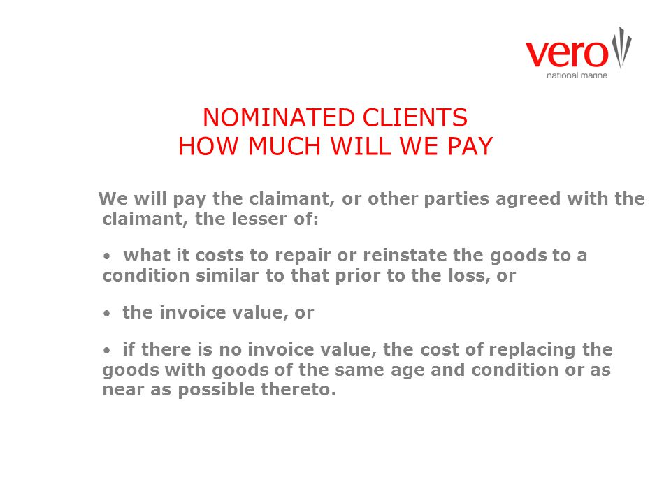 NOMINATED CLIENTS HOW MUCH WILL WE PAY We will pay the claimant, or other parties agreed with the claimant, the lesser of: what it costs to repair or