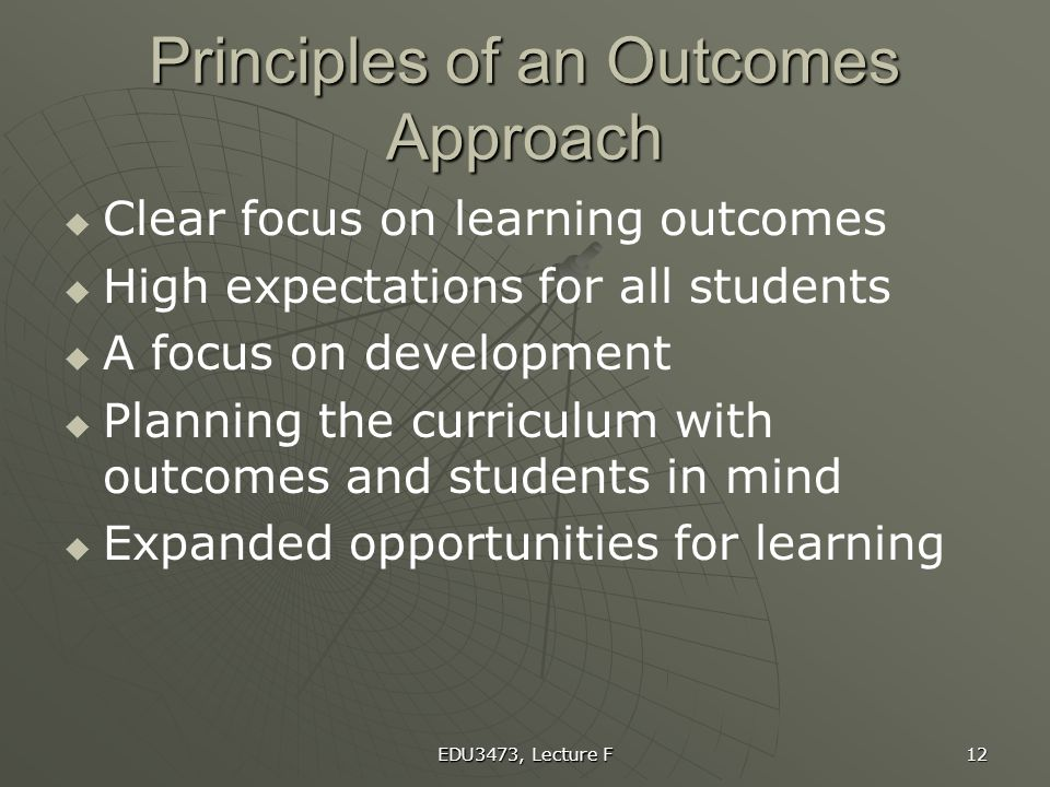 EDU3473, Lecture F 12 Principles of an Outcomes Approach   Clear focus on learning outcomes   High expectations for all students   A focus on de